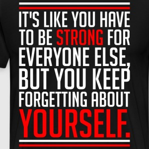 Its Like You Have To Be Strong For Everyone Else B T-Shirts - Men's Premium T-Shirt