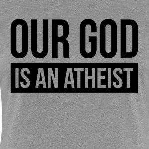 OUR GOD IS AN ATHEIST T-Shirts - Women's Premium T-Shirt