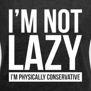 I'M NOT LAZY, I'M PHYSICALLY CONSERVATIVE T-Shirts - Women's Roll Cuff T-Shirt