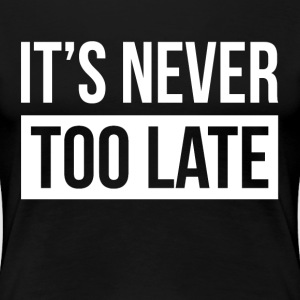 IT'S NEVER TOO LATE T-Shirts - Women's Premium T-Shirt