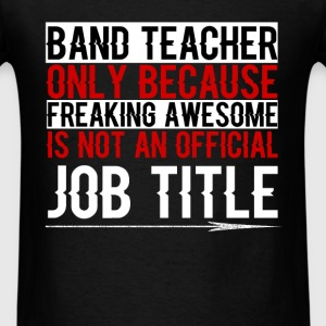 Band Teacher - Band Teacher Only because freaking  - Men's T-Shirt