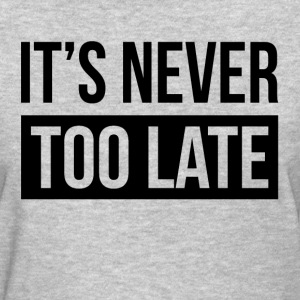 IT'S NEVER TOO LATE T-Shirts - Women's T-Shirt