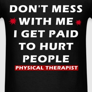 Physical Therapist - Don't mess with me I get paid - Men's T-Shirt