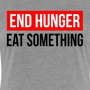 END HUNGER EAT SOMETHING T-Shirts - Women's Premium T-Shirt