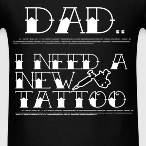 Tattooed son - Dad.. I need a new tattoo - Men's T-Shirt