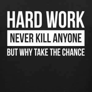HARDWORK NEVER KILL ANYONE BUT WHY TAKE THE CHANCE Sportswear - Men's Premium Tank