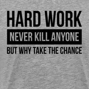 HARDWORK NEVER KILL ANYONE BUT WHY TAKE THE CHANCE T-Shirts - Men's Premium T-Shirt