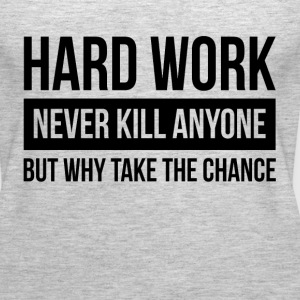 HARDWORK NEVER KILL ANYONE BUT WHY TAKE THE CHANCE Tanks - Women's Premium Tank Top