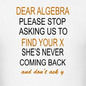Dear Algebra Please Stop Asking Us To Find Your X  - Men's T-Shirt