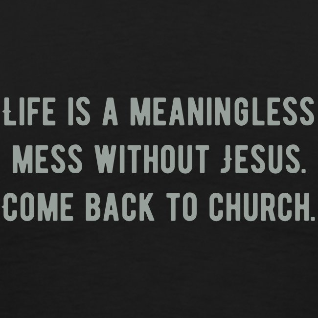 Life is a meaningless mess without Jesus. Come back to church.