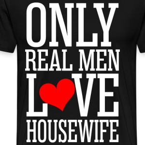 Only Real Men Love Housewife T-Shirts - Men's Premium T-Shirt