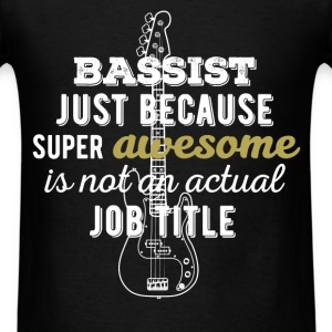 Bassist - Bassist just because super awesome is no - Men's T-Shirt
