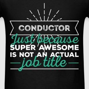 Conductor - Conductor just because super awesome i - Men's T-Shirt