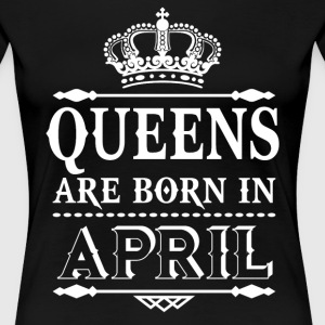Queens are born in April  - Women's Premium T-Shirt