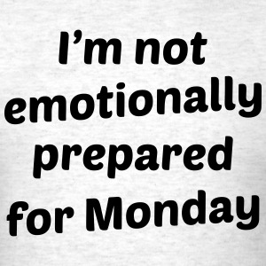 I'm Not Emotionally Prepared For Monday T-Shirts - Men's T-Shirt