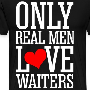 Only Real Men Love Waiters T-Shirts - Men's Premium T-Shirt