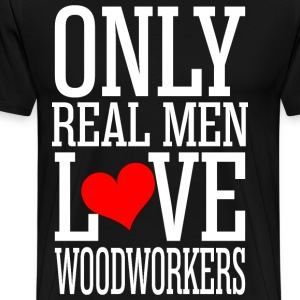 Only Real Men Love Woodworkers T-Shirts - Men's Premium T-Shirt