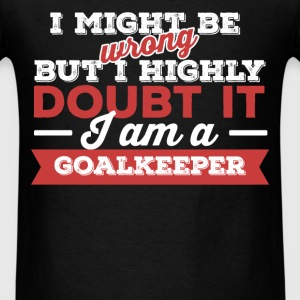 Goalkeeper - I might be wrong but I highly doubt i - Men's T-Shirt