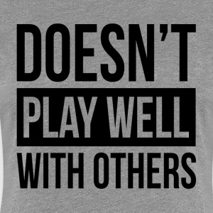 DOESN'T PLAY WELL WITH OTHERS T-Shirts - Women's Premium T-Shirt