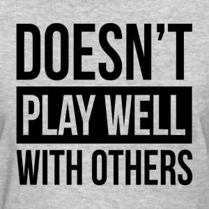 DOESN'T PLAY WELL WITH OTHERS T-Shirts - Women's T-Shirt