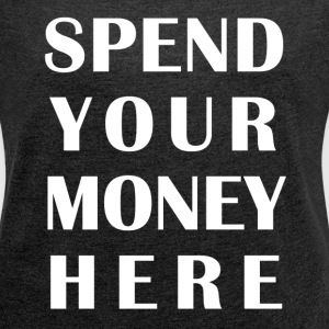 SPEND YOUR MONEY HERE T-Shirts - Women's Roll Cuff T-Shirt