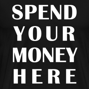 SPEND YOUR MONEY HERE T-Shirts - Men's Premium T-Shirt