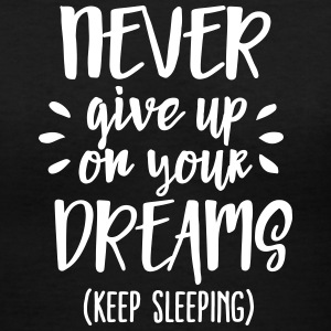 Never give up on your dreams - keep sleeping T-Shirts - Women's V-Neck T-Shirt