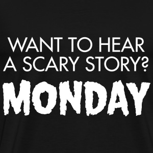 Want To Hear A Scary Story? Monday T-Shirts - Men's Premium T-Shirt