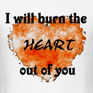 I will burn the heart out of you shirt - Men's T-Shirt