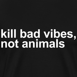 Kill bad vides, not animals T-Shirts - Men's Premium T-Shirt