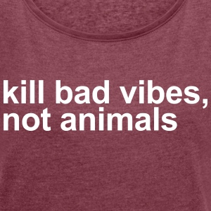 Kill bad vides, not animals T-Shirts - Women´s Roll Cuff T-Shirt