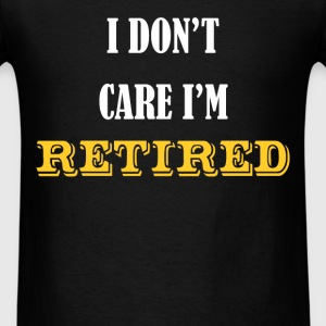 Retired - I Don't Care I'm Retired. - Men's T-Shirt