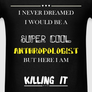 Anthropologist - I Never Dreamed I would be a supe - Men's T-Shirt