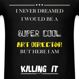 Art Director - I Never Dreamed I would be a super  - Men's T-Shirt