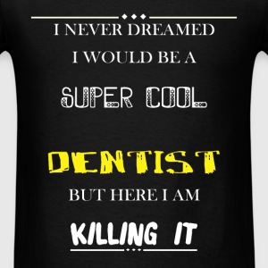 Dentist - I Never Dreamed I would be a super cool  - Men's T-Shirt