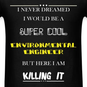 Environmental Engineer - I Never Dreamed I would b - Men's T-Shirt