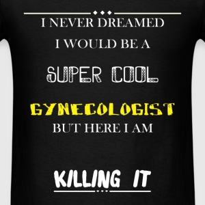 Gynecologist - I Never Dreamed I would be a super  - Men's T-Shirt
