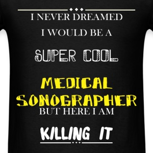 Medical Sonographer - I Never Dreamed I would be a - Men's T-Shirt