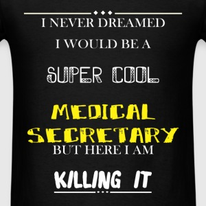 Medical Secretary - I Never Dreamed I would be a s - Men's T-Shirt