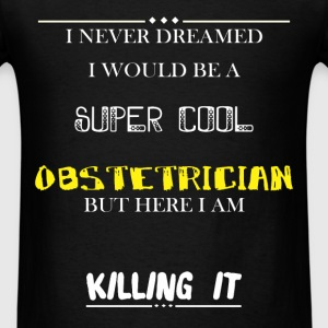 Obstetrician - I Never Dreamed I would be a super  - Men's T-Shirt