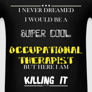 Occupational Therapist - I Never Dreamed I would b - Men's T-Shirt