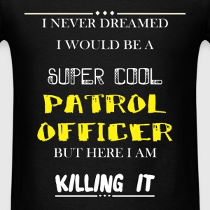 Patrol Officer - I Never Dreamed I would be a supe - Men's T-Shirt