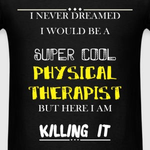 Physical Therapist - I Never Dreamed I would be a  - Men's T-Shirt