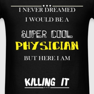 Physician - I Never Dreamed I would be a super coo - Men's T-Shirt