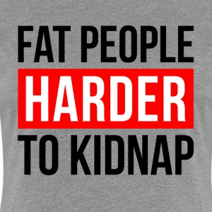 FAT PEOPLE HARDER TO KIDNAP T-Shirts - Women's Premium T-Shirt