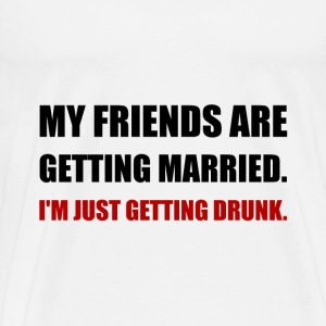 Friends Getting Married I'm Getting Drunk - Men's Premium T-Shirt