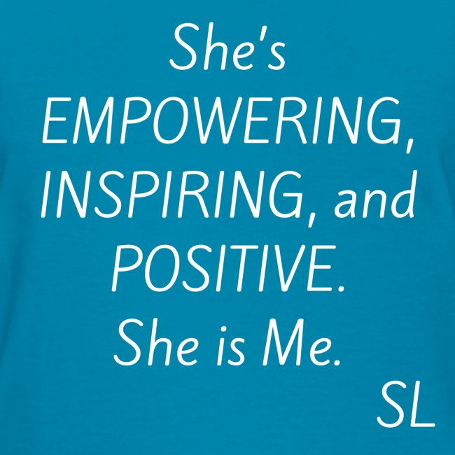 She's EMPOWERING, INSPIRING, and POSITIVE. She is Me. T shirt by Stephanie Lahart.