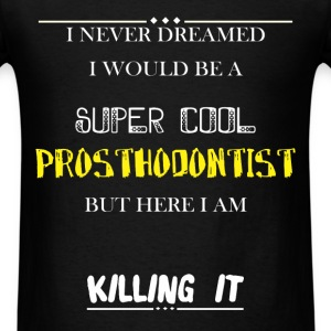 Prosthodontist - I never dreamed i wold be a super - Men's T-Shirt