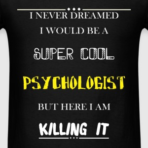 Psychologist - I Never dreamed i would be a super  - Men's T-Shirt