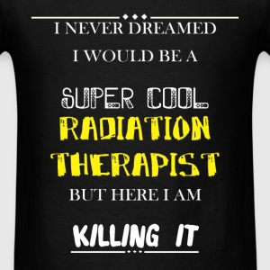 Radiation therapist - I Never dreamed i would be a - Men's T-Shirt